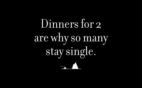 Dinners for 2 are why so many stay single.