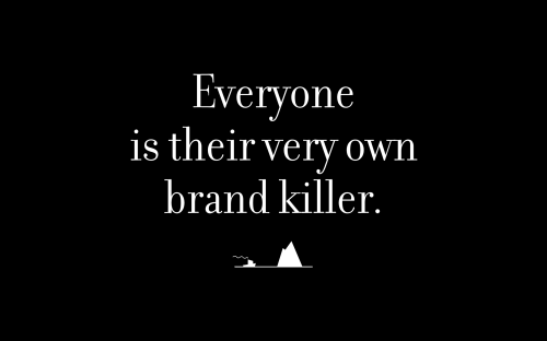 Everyone is their very own brand killer.