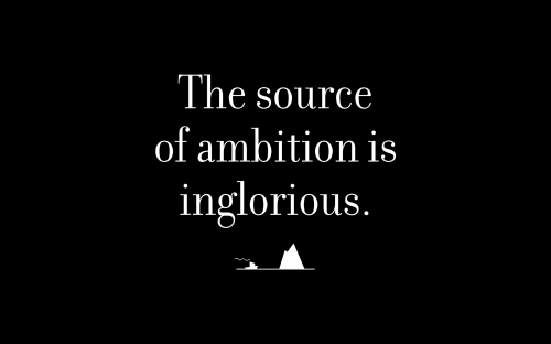 The source of ambition is inglorious.